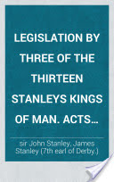 Legislation by three of the thirteen Stanleys kings of Man. Acts of sir John Stanley, A.D. 1417-1430. Legislation of the seventh earl of Derby, A.D. 1627-1647, and his letter as published in Peck's Desiderata curiosa. Acts referring to the clergy and landowners, by the tenth earl of Derby, 1703. [Preceded by] History and antiquities of the Isle of Man, by J. Stanley [7th] earl of Derby. Ed. with intr. and notes by W. Mackenzie