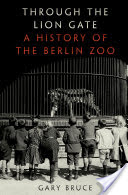 Through the Lion Gate, A History of the Berlin Zoo