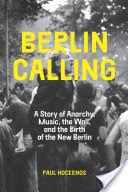 Berlin Calling, A Story of Anarchy, Music, The Wall, and the Birth of the New Berlin