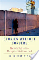 Stories Without Borders, The Berlin Wall and the Making of a Global Iconic Event