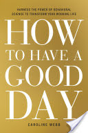 How to Have a Good Day, Harness the Power of Behavioral Science to Transform Your Working Life