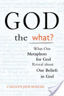 God the What?, What Our Metaphors for God Reveal about Our Beliefs in God