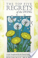The Top Five Regrets of the Dying, A Life Transformed by the Dearly Departing