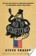The Age of Acquiescence, The Life and Death of American Resistance to Organized Wealth and Power