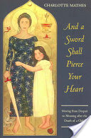 And a Sword Shall Pierce Your Heart, Moving from Despair to Meaning After the Death of a Child