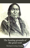 The Hunting Grounds of the Great West, A Description of the Plains, Game, and Indians of the Great North American Desert