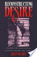 Reconstructing Desire, The Role of the Unconscious in Women's Reading and Writing