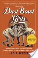 Dust Bowl Girls, The Inspiring Story of the Team That Barnstormed Its Way to Basketball Glory
