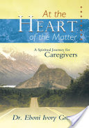 At the Heart of the Matter, A Spiritual Journey for Caregivers