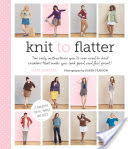 Knit to Flatter, The only instructions you'll ever need to knit sweaters that make you look good and feel great!