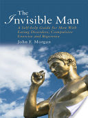 The Invisible Man, A Self-help Guide for Men With Eating Disorders, Compulsive Exercise and Bigorexia