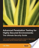 Advanced Penetration Testing for Highly-Secured Environments, The Ultimate Security Guide