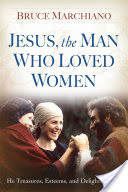 Jesus, the Man Who Loved Women, He Treasures, Esteems, and Delights in You