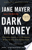 Dark Money, The Hidden History of the Billionaires Behind the Rise of the Radical Right