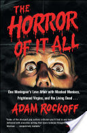 The Horror of It All, One Moviegoer's Love Affair with Masked Maniacs, Frightened Virgins, and the Living Dead…