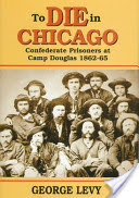 To Die in Chicago, Confederate Prisoners at Camp Douglas, 1862-65