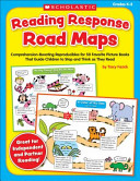 Reading Response Road Maps, Comprehension-Boosting Reproducibles for 50 Favorite Picture Books That Guide Children to Stop and Think as They Read