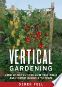 Vertical Gardening, Grow Up, Not Out, for More Vegetables and Flowers in Much Less Space