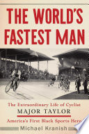 The World's Fastest Man, The Extraordinary Life of Cyclist Major Taylor, America's First Black Sports Hero