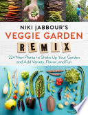 Niki Jabbour's Veggie Garden Remix, 224 New Plants to Shake Up Your Garden and Add Variety, Flavor, and Fun
