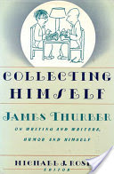 Collecting Himself, James Thurber on Writing and Writers, Humor and Himself