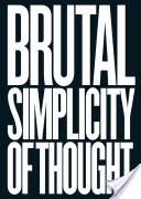 Brutal Simplicity of Thought, How It Changed the World