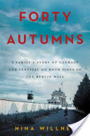 Forty Autumns, A Family's Story of Courage and Survival on Both Sides of the Berlin Wall