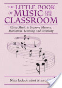 The Little Book of Music for the Classroom, Using music to improve memory, motivation, learning and creativity