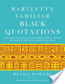 Bartlett's Familiar Black Quotations, 5,000 Years of Literature, Lyrics, Poems, Passages, Phrases, and Proverbs from Voices Around the World