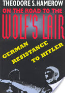 On the Road to the Wolf's Lair, German Resistance to Hitler