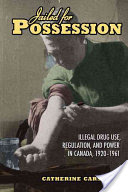 Jailed for Possession, Illegal Drug Use, Regulation, and Power in Canada, 1920-1961