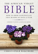 The African Violet Bible, How to Grow Saintpaulias that Bloom 365 Days a Year (Indoor Flower Gardening Book)