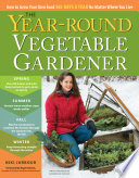 The Year-Round Vegetable Gardener, How to Grow Your Own Food 365 Days a Year, No Matter Where You Live